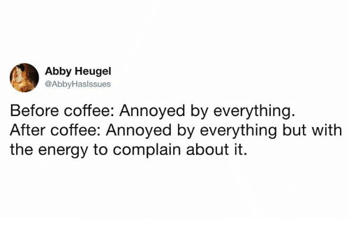 Dank, Energy, and Coffee: Abby Heugel  @AbbyHaslssues  Before coffee: Annoyed by everything  After coffee: Annoyed by everything but with  the energy to complain about it.