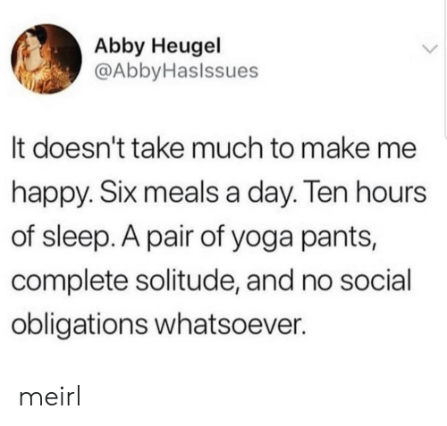 Solitude: Abby Heugel  @AbbyHaslssues  It doesn't take much to make me  happy. SIx meals a day. len hours  of sleep. A pair of yoga pants,  complete solitude, and no social  obligations whatsoever. meirl