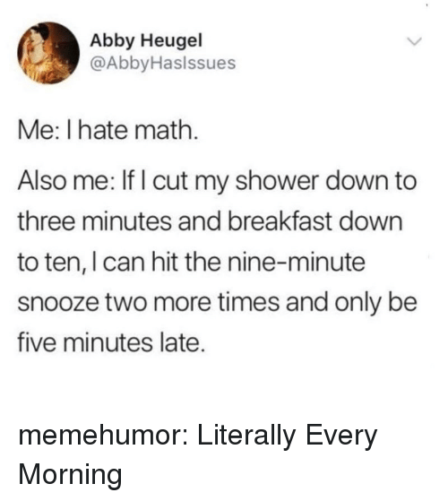 Shower, Tumblr, and Blog: Abby Heugel  @AbbyHaslssues  Me: I hate math.  Also me: If I cut my shower down to  three minutes and breakfast down  to ten, I can hit the nine-minute  snooze two more times and only be  five minutes late. memehumor:  Literally Every Morning