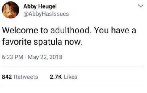 spatula: Abby Heugel  @AbbyHaslssues  Welcome to adulthood. You have a  favorite spatula now.  6:23 PM May 22, 2018  842 Retweets  2.7K Likes