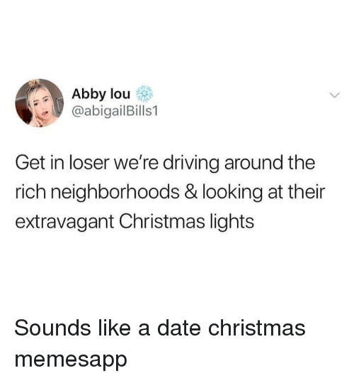 Get In Loser: Abby lou  @abigailBills1  Get in loser we're driving around the  rich neighborhoods & looking at their  extravagant Christmas lights Sounds like a date christmas memesapp