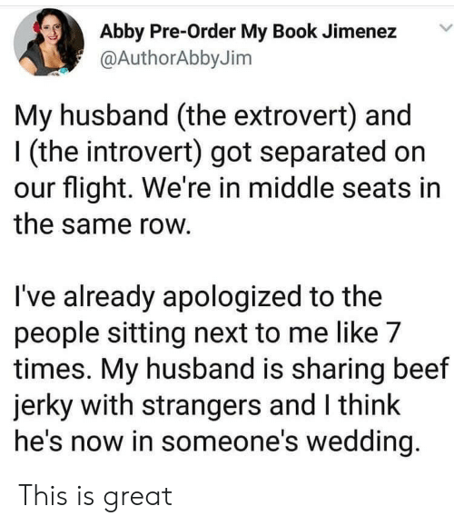 to-the-people: Abby Pre-Order My Book Jimenez  @AuthorAbby Jim  My husband (the extrovert) and  (the introvert) got separated on  our flight. We're in middle seats in  the same row.  I've already apologized to the  people sitting next to me like 7  times. My husband is sharing beef  jerky with strangers and I think  he's now in someone's wedding. This is great