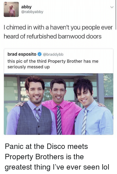 Funny, Lol, and Panic at the Disco: abby  @rabbyabby  I chimed in with a haven't you people ever  heard of refurbished barnwood doors  brad esposito @braddybb  this pic of the third Property Brother has me  seriously messed up Panic at the Disco meets Property Brothers is the greatest thing I've ever seen lol