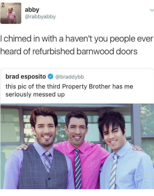 Brother, Doors, and You: abby  @rabbyabby  I chimed in with a haven't you people ever  heard of refurbished barnwood doors  brad esposito @braddybb  this pic of the third Property Brother has me  seriously messed up