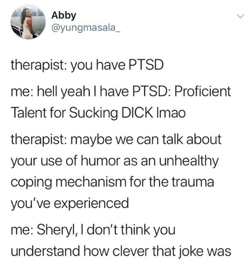 sucking dick: Abby  @yungmasala_  therapist: you have PTSD  me: hell yeah I have PTSD: Proficient  Talent for Sucking DICK Imao  therapist: maybe we can talk about  your use of humor as an unhealthy  coping mechanism for the trauma  you've experienced  me: Sheryl, I don't think you  understand how clever that joke was