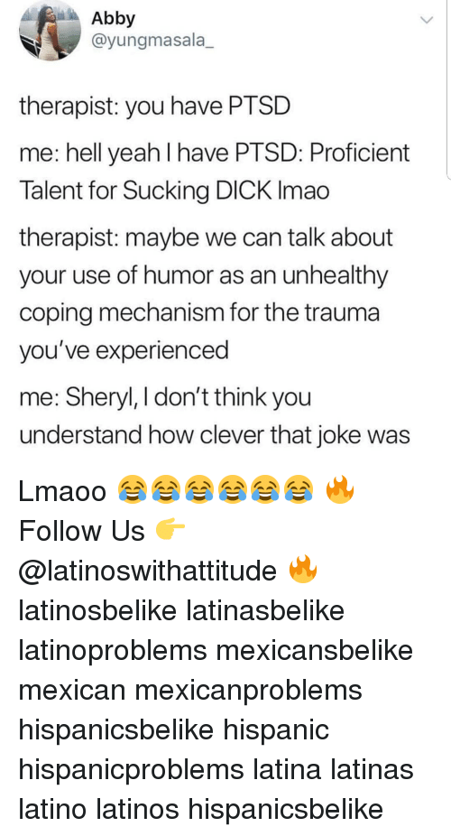 sucking dick: Abby  @yungmasala_  therapist: you have PTSD  me: hell yeah I have PTSD: Proficient  Talent for Sucking DICK Imao  therapist: maybe we can talk about  your use of humor as an unhealthy  coping mechanism for the trauma  you've experienced  me: Sheryl, I don't think you  understand how clever that joke was Lmaoo 😂😂😂😂😂😂 🔥 Follow Us 👉 @latinoswithattitude 🔥 latinosbelike latinasbelike latinoproblems mexicansbelike mexican mexicanproblems hispanicsbelike hispanic hispanicproblems latina latinas latino latinos hispanicsbelike