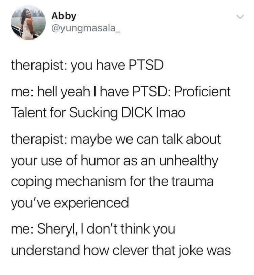 sucking dick: Abby  @yungmasala  therapist: you have PTSD  me: hell yeah I have PTSD: Proficient  Talent for Sucking DICK Imao  therapist: maybe we can talk about  your use of humor as an unhealthy  coping mechanism for the trauma  you've experienced  me: Sheryl, I don't think you  understand how clever that joke was