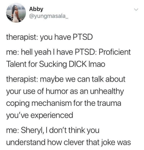 ptsd: Abby  @yungmasala  therapist: you have PTSD  me: hell yeah I have PTSD: Proficient  Talent for Sucking DICK Imao  therapist: maybe we can talk about  your use of humor as an unhealthy  coping mechanism for the trauma  you've experienced  me: Sheryl, I don't think you  understand how clever that joke was