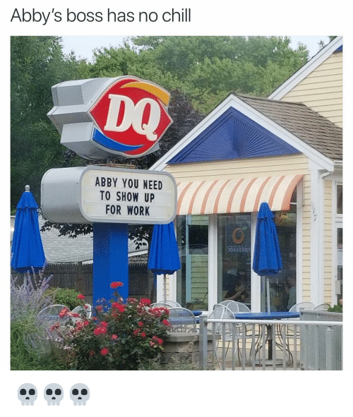 Has No Chill: Abby's boss has no chill  DQ  ABBY YOU NEED  TO SHOW UP  FOR WORK 💀💀💀