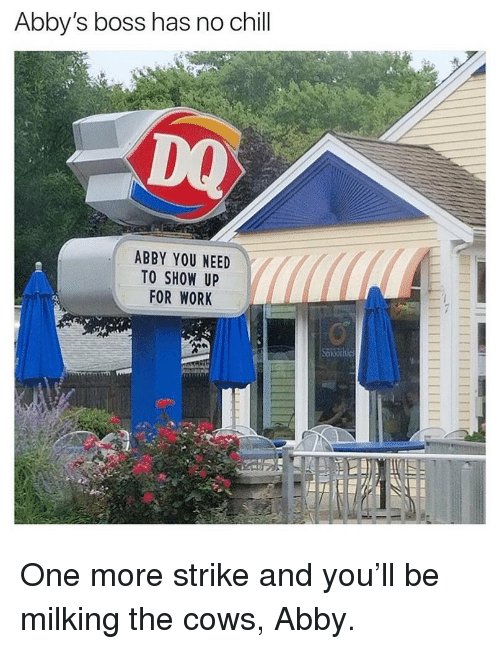 Has No Chill: Abby's boss has no chill  DQ  ABBY YOU NEED  TO SHOW UP  FOR WORK One more strike and you'll be milking the cows, Abby.