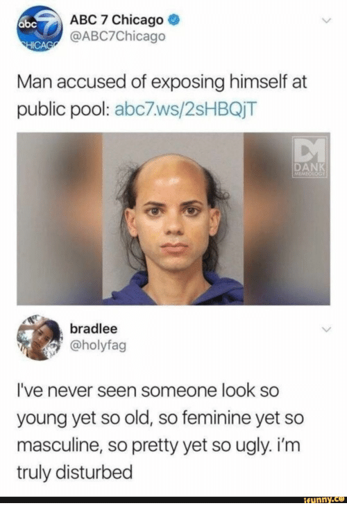 feminine: ABC 7 Chicago  @ABC7Chicago  ICA  Man accused of exposing himself at  public pool: abc7ws/2sHBQjT  DAN  MEMEO  bradlee  @holyfag  I've never seen someone look so  young yet so old, so feminine yet so  masculine, so pretty yet so ugly. i'rm  truly disturbed  funny.ce