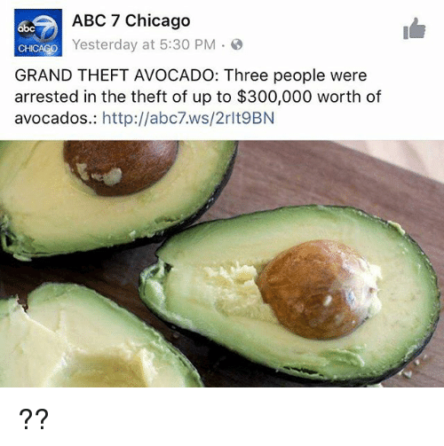 Abc, Chicago, and Abc7: ABC 7 Chicago  so Yesterday at 5:30 PM  GRAND THEFT AVOCADO: Three people were  arrested in the theft of up to $300,000 worth of  avocados  http://abc7.ws/2rlt9BN ??