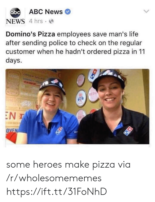 Domino's: abc ABC News  NEWS 4 hrs  Domino's Pizza employees save man's life  after sending police to check on the regular  customer when he hadn't ordered pizza in 11  days.  ONDER ONL  DOMING  ACK  MEDI  ONELESS  EN T  ARGE  OVEN some heroes make pizza via /r/wholesomememes https://ift.tt/31FoNhD