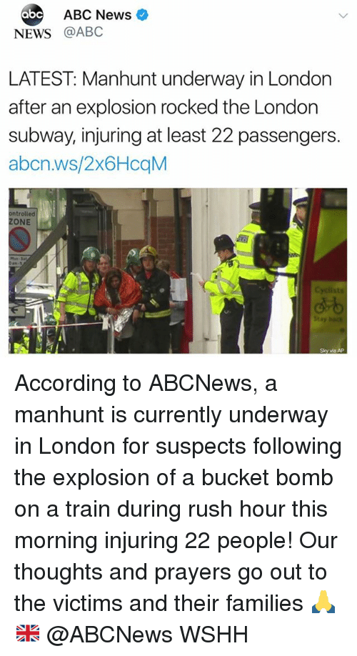 Abc, Memes, and News: abc  ABC News  NEWS @ABC  LATEST: Manhunt underway in London  after an explosion rocked the London  subway, injuring at least 22 passengers.  abcn.ws/2x6HcqM  ntrolled  ZONE  dも  Sky via AP According to ABCNews, a manhunt is currently underway in London for suspects following the explosion of a bucket bomb on a train during rush hour this morning injuring 22 people! Our thoughts and prayers go out to the victims and their families 🙏🇬🇧 @ABCNews WSHH