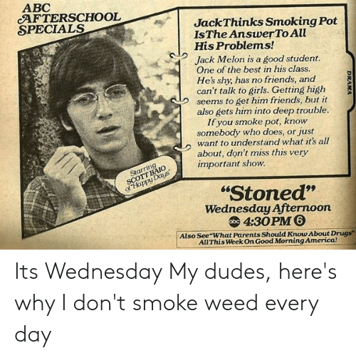 """I Dont Smoke Weed: ABC  AFTERSCHOOL  SPECIALS  JackThinks Smoking Pot  IsThe AnswerTo All  His Problems!  Jack Melon is a good student.  One of the best in his class.  He's shy, has no friends, and  can't talk to girls. Getting high  seems to get him friends, but it  also gets him into deep trouble.  If you smoke pot, know  somebody who does, or just  want to understand what it's all  about, don't miss this very  important show  Starring  SCOTT BAIO  ofHappy Days  """"Stoned""""  Wednesday Afternoon  4:30PM 6  obc  Also See What Parents Should Know About Drugs  All This Week On Good Morning America!  DRAMA Its Wednesday My dudes, here's why I don't smoke weed every day"""