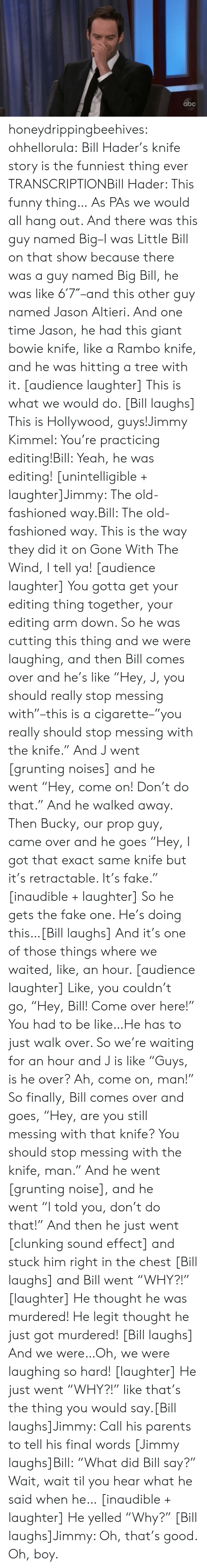 "cutting: abc honeydrippingbeehives:  ohhellorula: Bill Hader's knife story is the funniest thing ever TRANSCRIPTIONBill Hader: This funny thing… As PAs we would all hang out. And there was this guy named Big–I was Little Bill on that show because there was a guy named Big Bill, he was like 6′7″–and this other guy named Jason Altieri. And one time Jason, he had this giant bowie knife, like a Rambo knife, and he was hitting a tree with it. [audience laughter] This is what we would do. [Bill laughs] This is Hollywood, guys!Jimmy Kimmel: You're practicing editing!Bill: Yeah, he was editing! [unintelligible + laughter]Jimmy: The old-fashioned way.Bill: The old-fashioned way. This is the way they did it on Gone With The Wind, I tell ya! [audience laughter] You gotta get your editing thing together, your editing arm down. So he was cutting this thing and we were laughing, and then Bill comes over and he's like ""Hey, J, you should really stop messing with""–this is a cigarette–""you really should stop messing with the knife."" And J went [grunting noises] and he went ""Hey, come on! Don't do that."" And he walked away. Then Bucky, our prop guy, came over and he goes ""Hey, I got that exact same knife but it's retractable. It's fake."" [inaudible + laughter] So he gets the fake one. He's doing this…[Bill laughs] And it's one of those things where we waited, like, an hour. [audience laughter] Like, you couldn't go, ""Hey, Bill! Come over here!"" You had to be like…He has to just walk over. So we're waiting for an hour and J is like ""Guys, is he over? Ah, come on, man!"" So finally, Bill comes over and goes, ""Hey, are you still messing with that knife? You should stop messing with the knife, man."" And he went [grunting noise], and he went ""I told you, don't do that!"" And then he just went [clunking sound effect] and stuck him right in the chest [Bill laughs] and Bill went ""WHY?!"" [laughter] He thought he was murdered! He legit thought he just got murdered! [Bill laughs] And we were…Oh, we were laughing so hard! [laughter] He just went ""WHY?!"" like that's the thing you would say.[Bill laughs]Jimmy: Call his parents to tell his final words [Jimmy laughs]Bill: ""What did Bill say?"" Wait, wait til you hear what he said when he… [inaudible + laughter] He yelled ""Why?"" [Bill laughs]Jimmy: Oh, that's good. Oh, boy."
