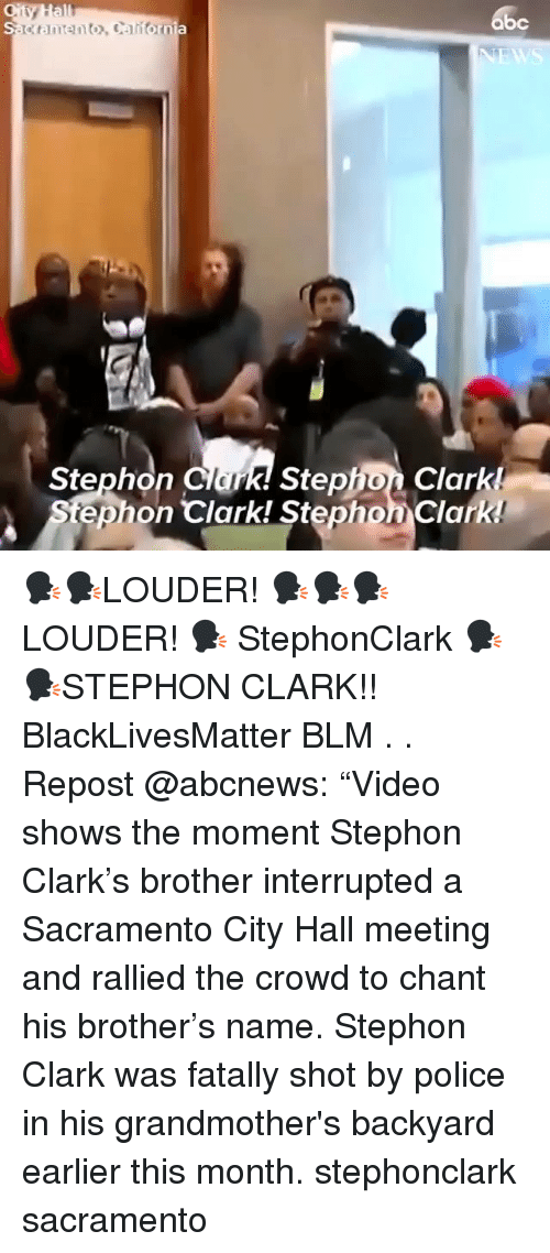"city hall: abc  k! Stephon Clark!  tephon Clark! Stephon Clark  Stephon Clar 🗣🗣LOUDER! 🗣🗣🗣LOUDER! 🗣 StephonClark 🗣🗣STEPHON CLARK!! BlackLivesMatter BLM . . Repost @abcnews: ""Video shows the moment Stephon Clark's brother interrupted a Sacramento City Hall meeting and rallied the crowd to chant his brother's name. Stephon Clark was fatally shot by police in his grandmother's backyard earlier this month. stephonclark sacramento"