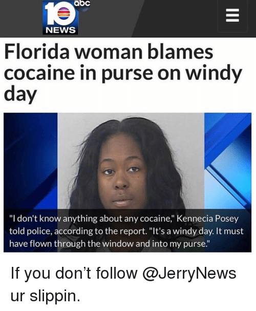 """posey: abc  le  NEWS  Florida woman blames  cocaine in purse on windy  day  """"I don't know anything about any cocaine,"""" Kennecia Posey  told police, according to the report. """"It's a windy day. It must  have flown through the window and into my purse."""" If you don't follow @JerryNews ur slippin."""