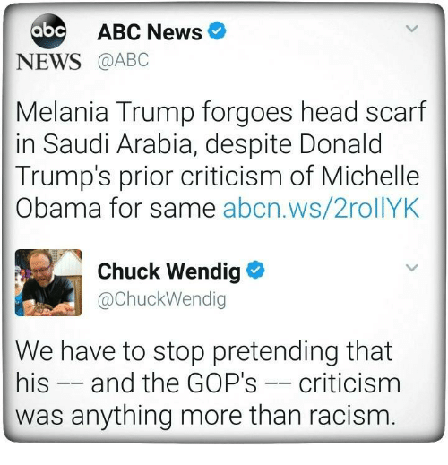 Abc, Head, and Melania Trump: ABC News  abc  NEWS  @ABC  Melania Trump forgoes head scarf  in Saudi Arabia, despite Donald  Trump's prior criticism of Michelle  Obama for same  abcn.ws/2rollYK  Chuck Wendig  Chuck Wendig  We have to stop pretending that  his and the GOP's criticism  was anything more than racism