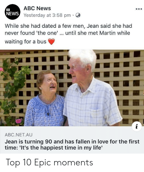 Martin: ABC News  COO  NEWS Yesterday at 3:58 pm  While she had dated a few men, Jean said she had  never found 'the one'.. until she met Martin while  waiting for a bus  i  ABC.NET.AU  Jean is turning 90 and has fallen in love for the first  time: 'It's the happiest time in my life' Top 10 Epic moments