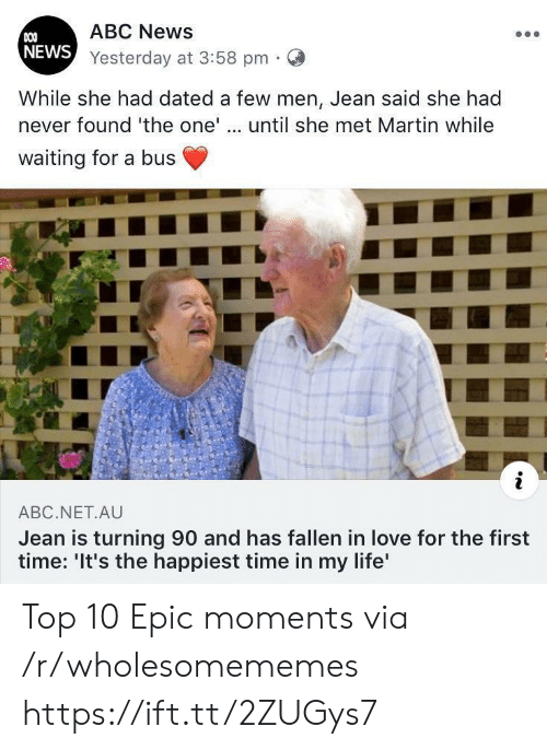 Martin: ABC News  COO  NEWS Yesterday at 3:58 pm  While she had dated a few men, Jean said she had  never found 'the one'.. until she met Martin while  waiting for a bus  i  ABC.NET.AU  Jean is turning 90 and has fallen in love for the first  time: 'It's the happiest time in my life' Top 10 Epic moments via /r/wholesomememes https://ift.tt/2ZUGys7