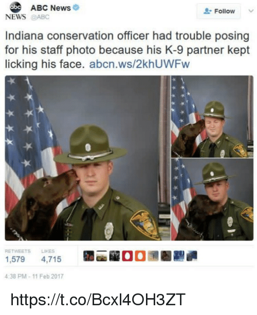 Kepted: ABC News  Follow  NEWS@ABC  Indiana conservation officer had trouble posing  for his staff photo because his K-9 partner kept  licking his face. abcn.ws/2khUWFw  RETWEETS LIKES  1,579 4,715  4:38 PM-11 Feb 2017  la  00潶圈 https://t.co/Bcxl4OH3ZT