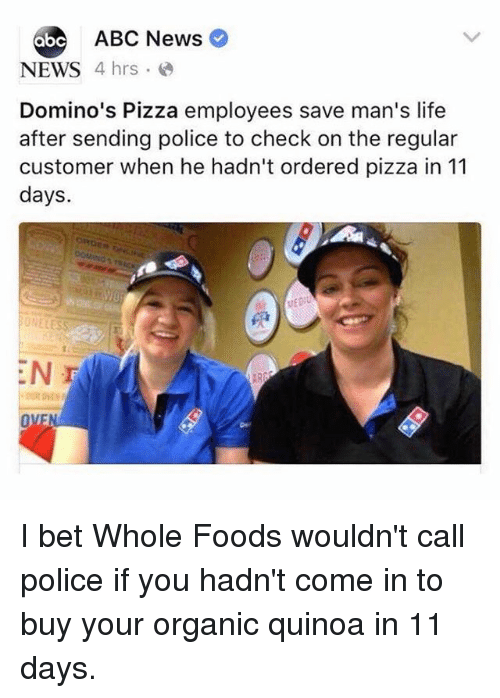 Abc, I Bet, and Life: ABC News  NEWS  4 hrs  Domino's Pizza employees save man's life  after sending police to check on the regular  customer when he hadn't ordered pizza in 11  days.  LESS  OVE I bet Whole Foods wouldn't call police if you hadn't come in to buy your organic quinoa in 11 days.