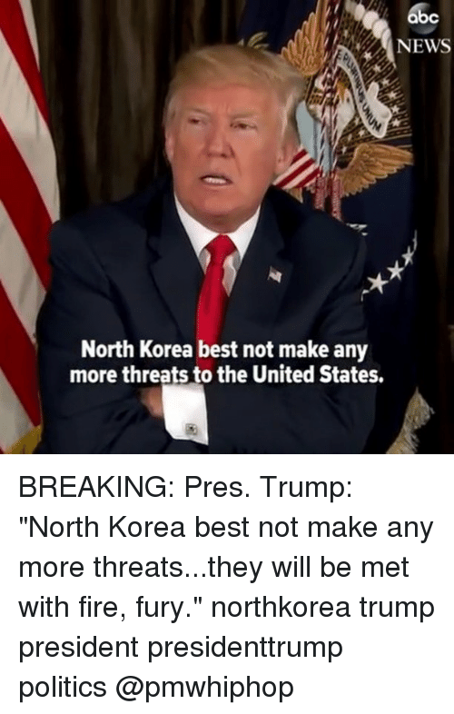 "Abc, Fire, and Memes: abc  NEWS  North Korea best not make any  more threats to the United States. BREAKING: Pres. Trump: ""North Korea best not make any more threats...they will be met with fire, fury."" northkorea trump president presidenttrump politics @pmwhiphop"