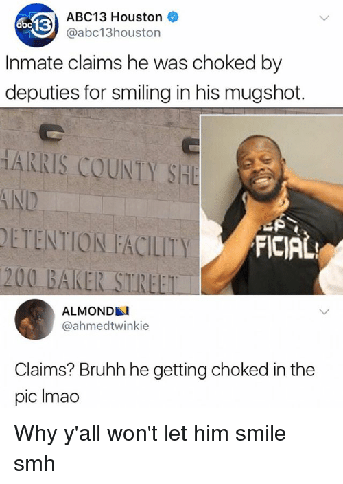 Bailey Jay, Memes, and Smh: ABC13 Houston  @abc13houston  3  Inmate claims he was choked by  deputies for smiling in his mugshot.  HARRIS COUNTY SHE  AND  DETENTION FACILITY  200 BAKER STREET  FICIAL  ALMOND  @ahmedtwinkie  Claims? Bruhh he getting choked in the  pic Imao Why y'all won't let him smile smh