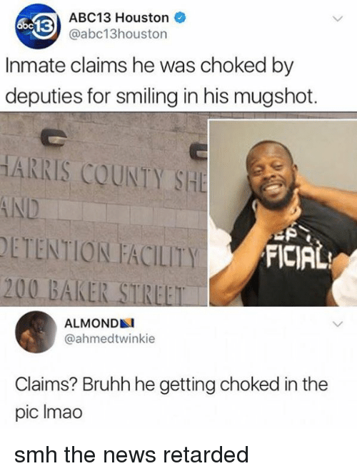 Bailey Jay, Blackpeopletwitter, and News: ABC13 Houston  @abc13houston  Inmate claims he was choked by  deputies for smiling in his mugshot.  HARRIS COUNTY SHE  AND  DETENTION FACILITY  200 BAKER STREET  FICIAL  ALMOND  @ahmedtwinkie  Claims? Bruhh he getting choked in the  pic Imao smh the news retarded