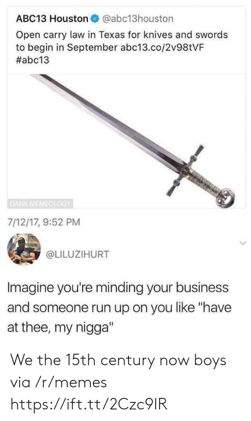 """Open Carry: ABC13 Houston @abc13houston  Open carry law in Texas for knives and swords  to begin in September abc13.co/2v98tVF  #abc13  DANK MEMEOLOGY  7/12/17, 9:52 PM  @LILUZIHURT  Imagine you're minding your business  and someone run up on you like """"have  at thee, my nigga"""" We the 15th century now boys via /r/memes https://ift.tt/2Czc9IR"""