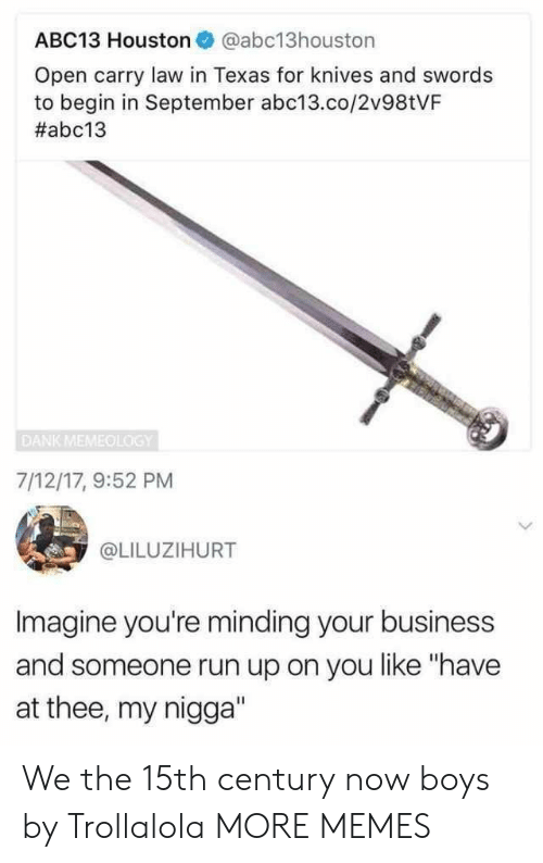 """Open Carry: ABC13 Houston @abc13houston  Open carry law in Texas for knives and swords  to begin in September abc13.co/2v98tVF  #abc13  DANK MEMEOLOGY  7/12/17, 9:52 PM  @LILUZIHURT  Imagine you're minding your business  and someone run up on you like """"have  at thee, my nigga"""" We the 15th century now boys by Trollalola MORE MEMES"""
