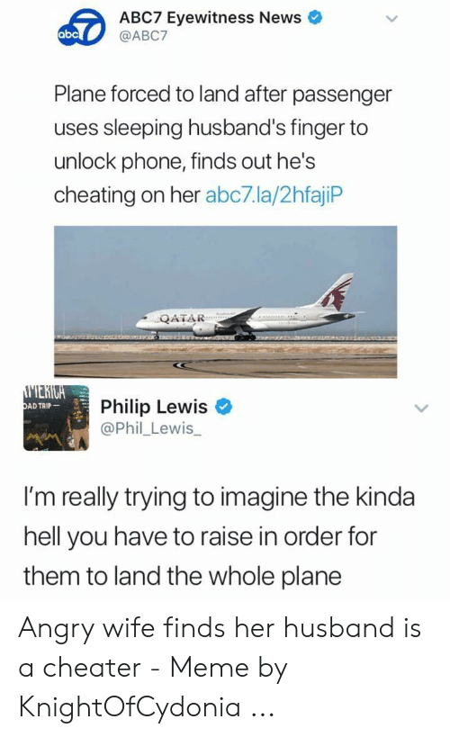 Cheater Meme: ABC7 Eyewitness News  abc  @ABC7  Plane forced to land after passenger  uses sleeping husband's finger to  unlock phone, finds out he's  cheating on her abc7.la/2hfajip  QATAR  MERIGA  DAD TRIP  Philip Lewis  @Phil Lewis  I'm really trying to imagine the kinda  hell you have to raise in order for  them to land the whole plane Angry wife finds her husband is a cheater - Meme by KnightOfCydonia ...
