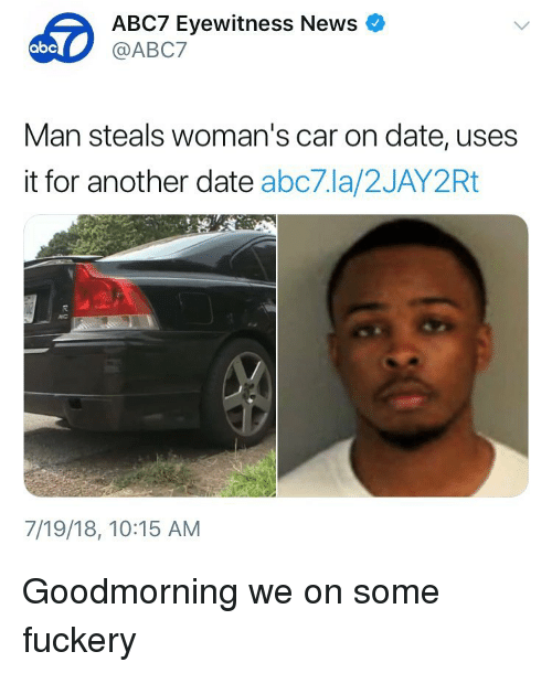 Abc, Funny, and News: ABC7 Eyewitness News  @ABC7  abc  Man steals woman's car on date, uses  it for another date abc7.la/2JAY2Rt  7/19/18, 10:15 AM Goodmorning we on some fuckery