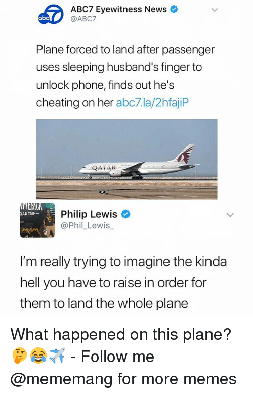 Abc, Cheating, and Memes: ABC7 Eyewitness News  @ABC7  abc  Plane forced to land after passenger  uses sleeping husband's finger to  unlock phone, finds out he's  cheating on her abc7.la/2hfajiP  QATAR  Philip Lewis  @Phil_Lewis  ADTRIP-  I'm really trying to imagine the kinda  hell you have to raise in order for  them to land the whole plane What happened on this plane? 🤔😂✈️ - Follow me @mememang for more memes