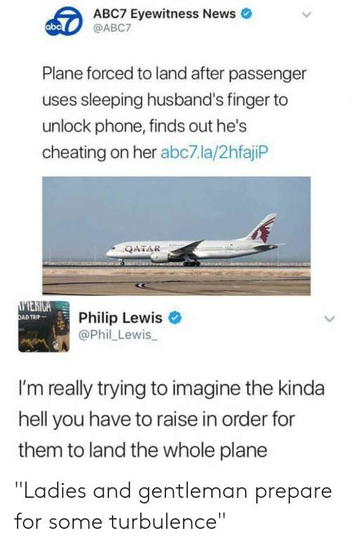 "Phil: ABC7 Eyewitness News  @ABC7  abc  Plane forced to land after passenger  uses sleeping husband's finger to  unlock phone, finds out he's  cheating on her abc7.la/2hfajiP  QATAR  MERIGA  OAD TAIP  Philip Lewis  @Phil Lewis  I'm really trying to imagine the kinda  hell you have to raise in order for  them to land the whole plane ""Ladies and gentleman prepare for some turbulence"""