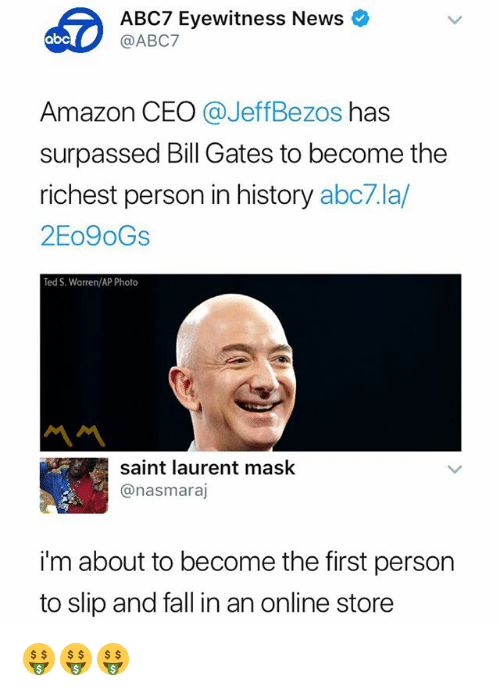 Amazon, Bill Gates, and Fall: ABC7 Eyewitness News  @ABC7  Amazon CEO @JeffBezos has  surpassed Bill Gates to become the  richest person in history abc7.la/  2Eo9oGs  Ted S. Warren/AP Photo  서서  saint laurent mask  @nasmaraj  i'm about to become the first person  to slip and fall in an online store 🤑🤑🤑