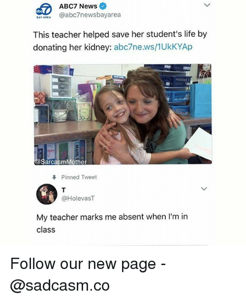 Life, Memes, and News: ABC7 News  BAYAREA @abc7newsbayarea  This teacher helped save her student's life by  donating her kidney: abc7ne.ws/1UkKYAp  SarcasmMothe  Pinned Tweet  @HolevasT  My teacher marks me absent when I'm in  class Follow our new page - @sadcasm.co