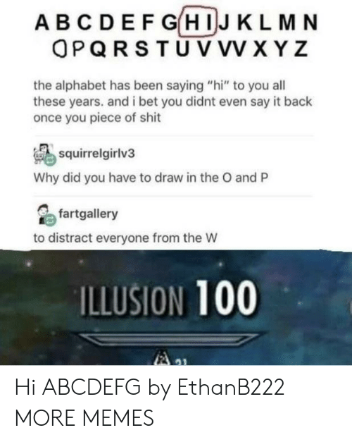 """saying hi: ABCDEF GHIJ KLMN  OPQRSTU VVV XYZ  the alphabet has been saying """"hi"""" to you all  these years. and i bet you didnt even say it back  once you piece of shit  squirrelgirlv3  Why did you have to draw in the O and P  fartgallery  to distract everyone from the W  ILLUSION 100 Hi ABCDEFG by EthanB222 MORE MEMES"""