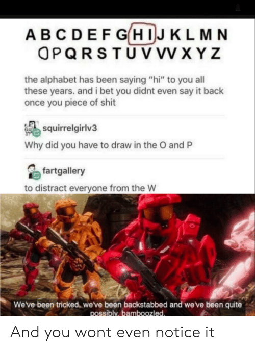 """saying hi: ABCDEFGHIJKLMN  OPQRSTUV VV XYZ  the alphabet has been saying """"hi"""" to you all  these years. and i bet you didnt even say it back  once you piece of shit  squirrelgirlv3  Why did you have to draw in the O and P  fartgallery  to distract everyone from the W  Weve been tricked, weve been backstabbed and we've been quite  possibly,bamboozled And you wont even notice it"""
