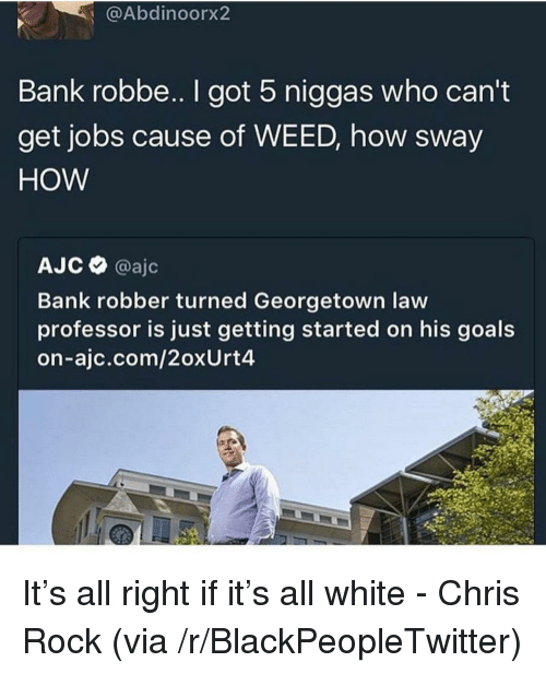Blackpeopletwitter, Chris Rock, and Goals: @Abdinoorx2  Bank robbe.. I got 5 niggas who can't  get jobs cause of WEED, how sway  HOW  АЈ С @ajc  Bank robber turned Georgetown law  professor is just getting started on his goals  on-ajc.com/2oxUrt4 <p>It's all right if it's all white - Chris Rock (via /r/BlackPeopleTwitter)</p>