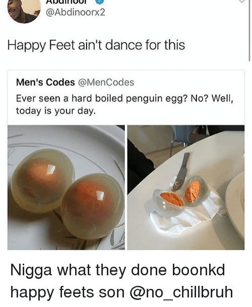 feets: @Abdinoorx2  Happy Feet ain't dance for this  Men's Codes @MenCodes  Ever seen a hard boiled penguin egg? No? Well,  today is your day. Nigga what they done boonkd happy feets son @no_chillbruh