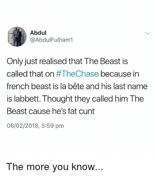 The More You Know, Cunt, and British: Abdul  @AbdulFulham1  Only just realised that The Beast is  called that on #TheChase because in  french beast is la bête and his last name  is labbett. Thought they called him The  Beast cause he's fat cunt  06/02/2018, 5:59 pm The more you know...
