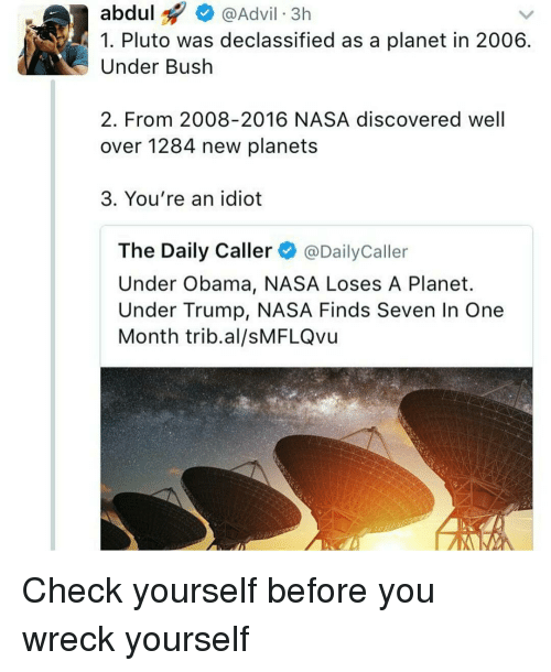 Advil, Check Yourself, and Memes: abdul  @Advil 3h  1. Pluto was declassified as a planet in 2006  Under Bush  2. From 2008-2016 NASA discovered well  over 1284 new planets  3. You're an idiot  The Daily Caller  @Daily Caller  Under Obama, NASA Loses A Planet.  Under Trump, NASA Finds Seven In One  Month trib al/sMFLQvu Check yourself before you wreck yourself