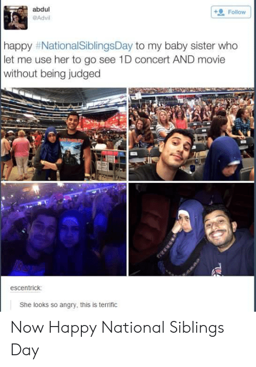 National Siblings Day: abdul  Advil  Follow  happy #NationalSiblingsDay to my baby sister who  let me use her to go see 1D concert AND movie  without being judged  escentrick  She looks so angry, this is terrific Now Happy National Siblings Day
