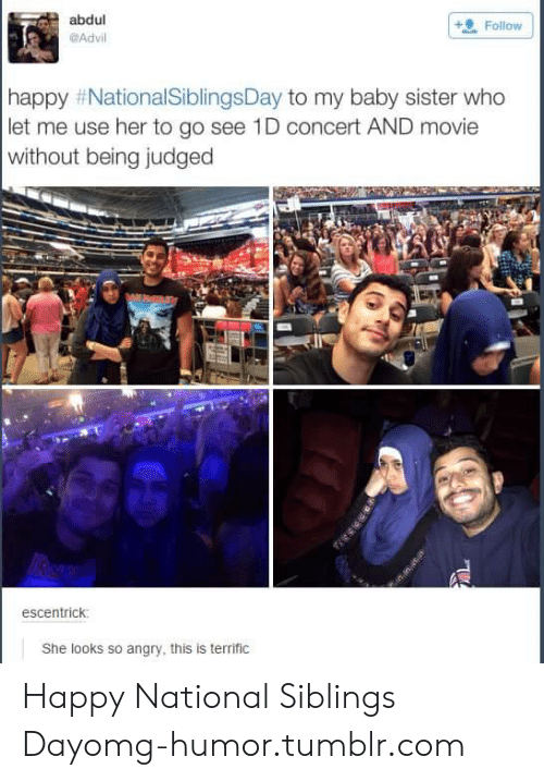 National Siblings Day: abdul  Advil  Follow  happy #NationalSiblingsDay to my baby sister who  let me use her to go see 1D concert AND movie  without being judged  escentrick  She looks so angry, this is terrific Happy National Siblings Dayomg-humor.tumblr.com