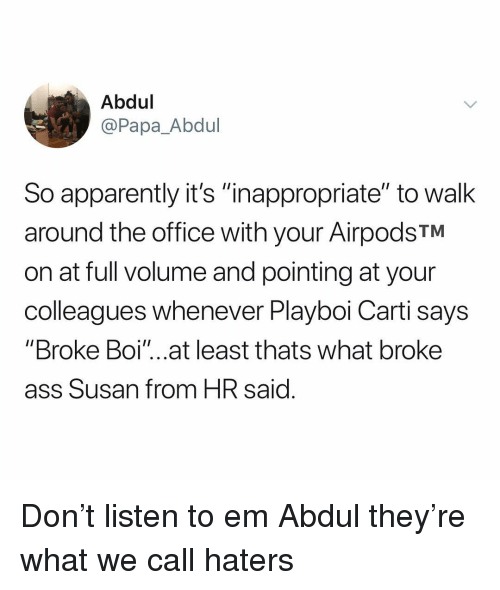 """Playboi Carti: Abdul  @Papa_Abdul  So apparently it's """"inappropriate"""" to walk  around the office with your AirpodsTM  on at full volume and pointing at your  colleagues whenever Playboi Carti says  """"Broke Boi'""""...at least thats what broke  ass Susan from HR said Don't listen to em Abdul they're what we call haters"""