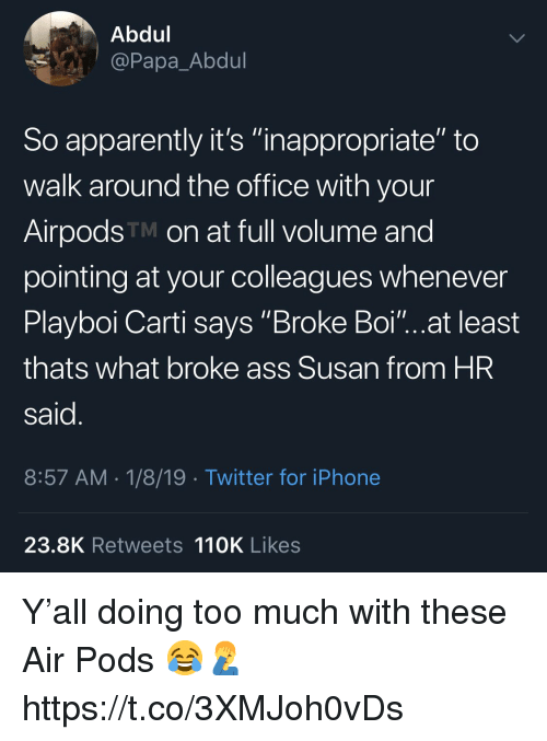 """Playboi Carti: Abdul  @Papa_Abdul  So apparently it's """"inappropriate"""" to  walk around the office with your  AirpodsTM on at full volume and  pointing at your colleagues whenever  Playboi Carti says Broke Boi""""...at least  thats what broke ass Susan from HR  said  8:57 AM 1/8/19 Twitter for iPhone  23.8K Retweets 110K Likes Y'all doing too much with these Air Pods 😂🤦♂️ https://t.co/3XMJoh0vDs"""