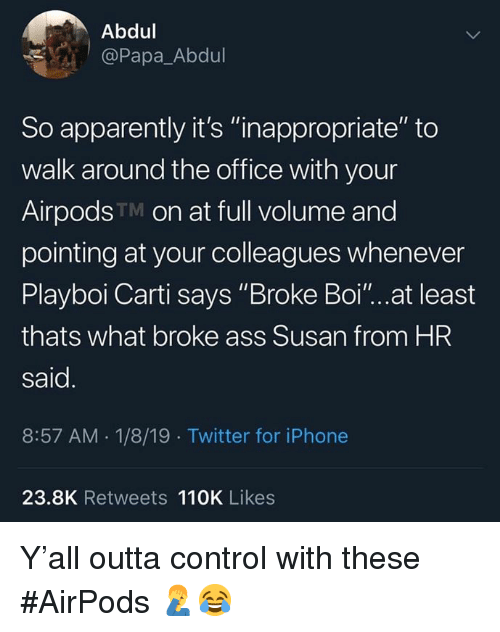 """Playboi Carti: Abdul  @Papa_Abdul  So apparently it's """"inappropriate"""" to  walk around the office with your  AirpodsTM on at full volume and  pointing at your colleagues whenever  Playboi Carti says """"Broke Boi""""...at least  thats what broke ass Susan from HR  said  8:57 AM.1/8/19 Twitter for iPhone  23.8K Retweets 110K Likes Y'all outta control with these #AirPods 🤦♂️😂"""