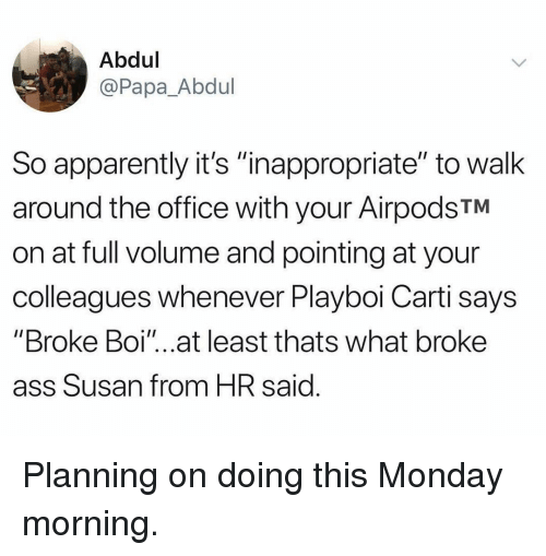 """Playboi Carti: Abdul  @Papa_Abdul  So apparently it's """"inappropriate"""" to walk  around the office with your AirpodsTM  on at full volume and pointing at your  colleagues whenever Playboi Carti says  """"Broke Boi""""...at least thats what broke  ass Susan from HR said Planning on doing this Monday morning."""